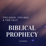 The Good, The Bad, & The Ugly – Biblical Prophecy